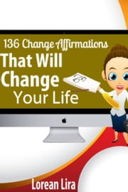 136 Change Affirmations That Will Change Your Life ebook by Lorean Lira