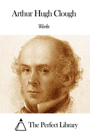 Works of Arthur Hugh Clough ebook by Arthur Hugh Clough
