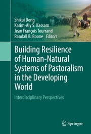 Building Resilience of Human-Natural Systems of Pastoralism in the Developing World - Interdisciplinary Perspectives ebook by Shikui Dong,Karim-Aly S. Kassam,Jean François Tourrand,Randall B. Boone