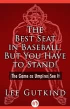 The Best Seat in Baseball, But You Have to Stand! ebook by Lee Gutkind