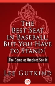 The Best Seat in Baseball, But You Have to Stand! - The Game as Umpires See It ebook by Lee Gutkind