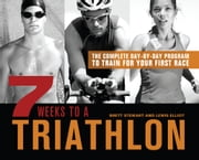 7 Weeks to a Triathlon - The Complete Day-by-Day Program to Train for Your First Race or Improve Your Fastest Time ebook by Brett Stewart,Lewis Elliot