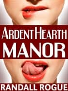 Ardent Hearth Manor ebook by Randall Rogue