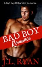 Bad Boy Romance - A Bad Boy Billionaire Romance ebook by J.L. Ryan