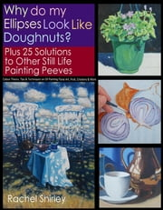 Why do My Ellipses look like Doughnuts? Plus 25 Solutions to Other Still Life Painting Peeves: Colour Theory, Tips and Techniques on Oil Painting Floral Art, Fruit, Crockery and More ebook by Kobo.Web.Store.Products.Fields.ContributorFieldViewModel