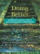 Doing Better - Improving Clinical Skills and Professional Competence ebook by Jeffrey Kottler, W. Paul Jones