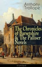 Anthony Trollope: The Chronicles of Barsetshire & The Palliser Novels (Unabridged) - The Warden + The Barchester Towers + Doctor Thorne + Framley Parsonage + The Small House at Allington + The Last Chronicle of Barset + Can You Forgive Her? + The Prime Minister + Eustace Diamonds... ebook by Anthony Trollope