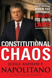 Constitutional Chaos - What Happens When the Government Breaks Its Own Laws ebook by Andrew P. Napolitano
