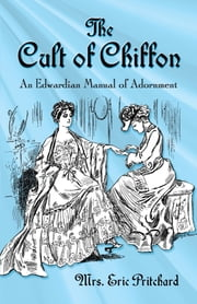 The Cult of Chiffon - An Edwardian Manual of Adornment ebook by Mrs. Marian Elizabeth Pritchard, Rose Le Quesne