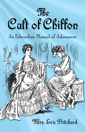 The Cult of Chiffon - An Edwardian Manual of Adornment ebook by Mrs. Marian Elizabeth Pritchard