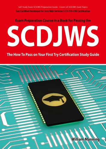 SCDJWS: Sun Certified Developer for Java Web Services 5 CX-310-230 Exam Certification Exam Preparation Course in a Book for Passing the SCDJWS Exam - The How To Pass on Your First Try Certification Study Guide: Sun Certified Developer for Java Web Se ebook by William Manning