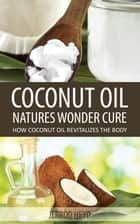 Coconut Oil- Natures Wonder Cure ebook by Jerrod Heyd