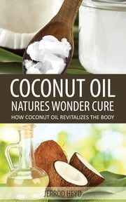 Coconut Oil- Natures Wonder Cure - How Coconut Oil Revitalizes The Body ebook by Jerrod Heyd