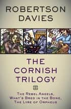The Cornish Trilogy - The Rebel Angels, What's Bred in the Bone, The Lyre of Orpheus ebook by Robertson Davies