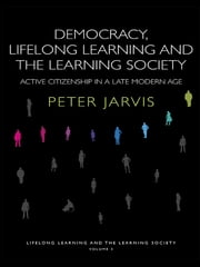 Democracy, Lifelong Learning and the Learning Society - Active Citizenship in a Late Modern Age ebook by Peter Jarvis