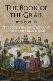 The Book of the Grail by Josephus - The Forgotten Early Account of the Arthurian Legend ebook by E. C. Coleman