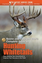 Boone and Crockett Club's Complete Guide to Hunting Whitetails - Deer Hunting Tips Guaranteed to Improve Your Success in the Field ebook by Gordon Whittington,Craig Boddington,Larry Weishuhn,Bill Winke