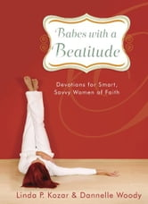 Babes with a Beatitude - Devotions for Smart, Savvy Women of Faith ebook by Linda P. Kozar,Dannelle Woody