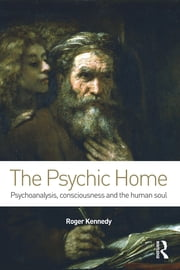 The Psychic Home - Psychoanalysis, consciousness and the human soul ebook by Roger Kennedy