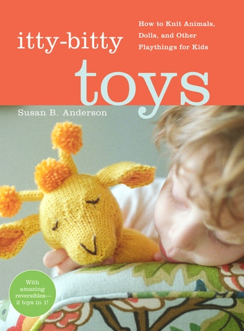 Itty-Bitty Toys - How to Knit Animals, Dolls, and Other Playthings for Kids ebook by Susan B. Anderson