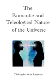 The Romantic and Teleological Nature of the Universe ebook by Christopher Alan Anderson