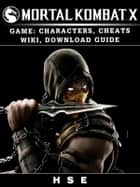 Mortal Kombat X Game: Characters, Cheats, Wiki, Download Guide ebook by HSE