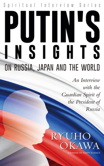 Putin's Insights on Russia, Japan and the World - An Interview with the Guardian Spirit of the President of Russia ebook by Ryuho Okawa