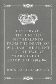 History of the United Netherlands from the Death of William the Silent to the Twelve Year's Truce — Complete (1584-86) ebook by John Lothrop Motley