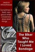 The Biker Who Taught Me I Loved Bondage ebook by Jessica Whitethread