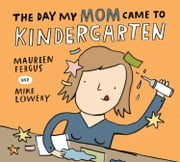 The Day My Mom Came to Kindergarten ebook by Maureen Fergus,Mike Lowery