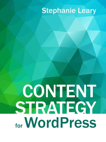 Content Strategy for WordPress - Structured content and sustainable workflows for a future-proof site ebooks by Stephanie Leary