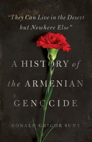 """They Can Live in the Desert but Nowhere Else"" - A History of the Armenian Genocide ebook by Ronald Grigor Suny"
