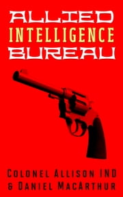 Allied Intelligence Bureau ebook by Daniel MacArthur,Colonel Allison IND