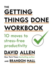 The Getting Things Done Workbook - 10 Moves to Stress-Free Productivity ebook by David Allen