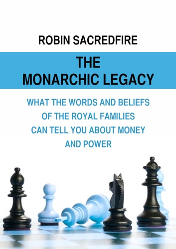 The Monarchic Legacy - What the Words and Beliefs of the Royal Families Can Tell You About Money and Power ebook by Robin Sacredfire