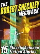 The Robert Sheckley Megapack - 15 Classic Science Fiction Stories ebook by Robert Sheckley