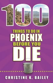100 Things to Do in Phoenix Before You Die ebook by Christine Bailey