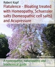 Flatulence - Bloating treated with Homeopathy, Schuessler salts (homeopathic cell salts) and Acupressure - A homeopathic, naturopathic and biochemical guide ebook by Robert Kopf