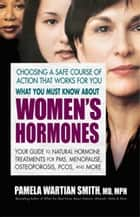What You Must Know About Women's Hormones - Your Guide to Natural Hormone Treatments for PMS, Menopause, Osteoporis, PCOS, and More ebook by Pamela Wartian Smith