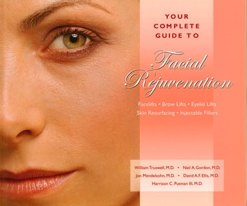 Your Complete Guide to Facial Rejuvenation Facelifts - Browlifts - Eyelid Lifts - Skin Resurfacing - Lip Augmentation ebook by William Truswell, MD,Neil Gordon, MD,Jon Mendelson, MD,Harrison C. Putman III, MD,David A.F. Ellis, MD