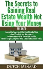 The Secrets of Gaining Real Estate Wealth Not Using Your Money ebook by Dutch Menard