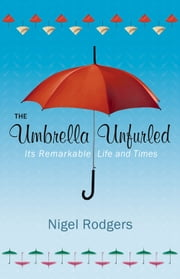 The Umbrella Unfurled - Its Remarkable Life and Times ebook by Nigel Rodgers