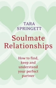 Soulmate Relationships - How to Find, Keep and Understand Your Perfect Partner ebook by Tara Springett,Ulli Springett