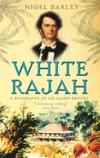 White Rajah - A Biography of Sir James Brooke eBook by Dr Nigel Barley