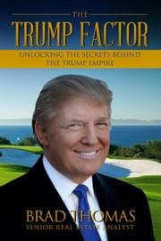 The Trump Factor - Unlocking the Secrets Behind the Trump Empire ebook by Brad Thomas