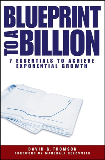 Blueprint to a Billion - 7 Essentials to Achieve Exponential Growth ebook by David G. Thomson