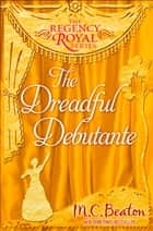 The Dreadful Debutante - Regency Royal 16 ebook by M.C. Beaton
