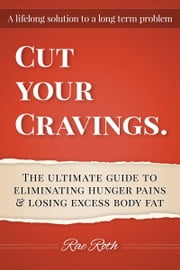 """Cut Your Cravings."" The ultimate guide to eliminating hunger pains and losing excess body fat ebook by Rae Roth"