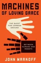 Machines of Loving Grace ebook by John Markoff