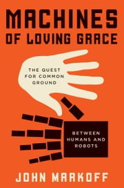 Machines of Loving Grace - The Quest for Common Ground Between Humans and Robots ebook by John Markoff
